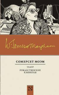 Моэм, Уильям Сомерсет  - Театр. Рождественские каникулы (сборник)