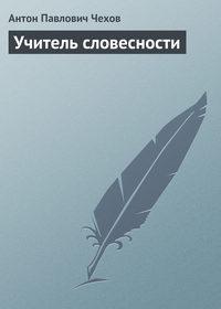 Чехов, Антон Павлович  - Учитель словесности