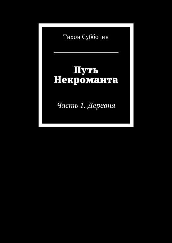 Тихон Олегович Субботин Путь Некроманта. Часть 1. Деревня путь желания