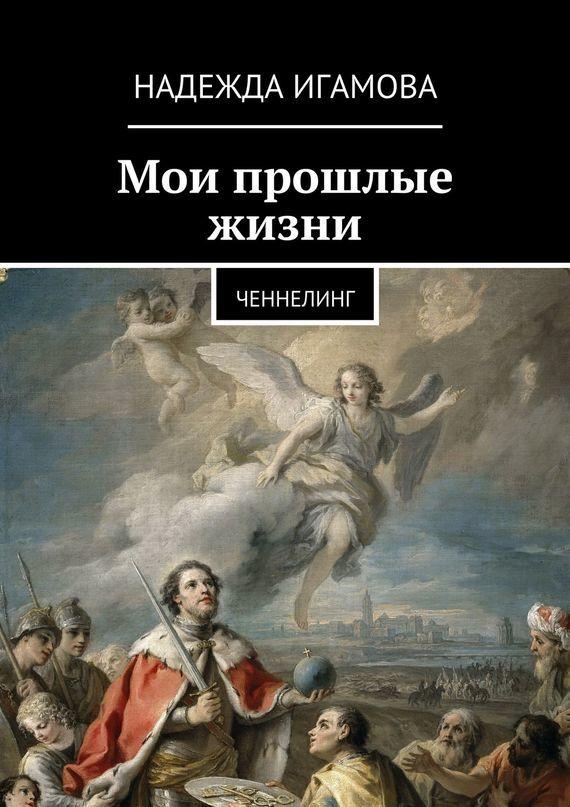 Надежда Васильевна Игамова Мои прошлые жизни. Ченнелинг