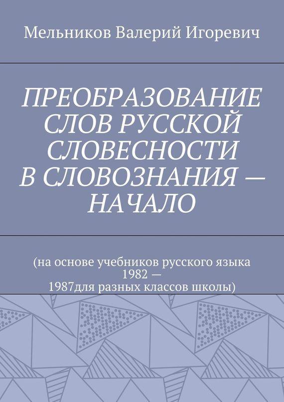 Валерий Мельников - ПРЕОБРАЗОВАНИЕ СЛОВ РУССКОЙ СЛОВЕСНОСТИ В СЛОВОЗНАНИЯ – НАЧАЛО