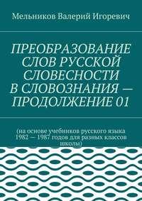 Мельников, Валерий Игоревич  - ПРЕОБРАЗОВАНИЕ СЛОВ РУССКОЙ СЛОВЕСНОСТИ В СЛОВОЗНАНИЯ – ПРОДОЛЖЕНИЕ 01