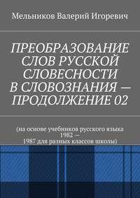 Мельников, Валерий Игоревич  - ПРЕОБРАЗОВАНИЕ СЛОВ РУССКОЙ СЛОВЕСНОСТИ В СЛОВОЗНАНИЯ – ПРОДОЛЖЕНИЕ 02
