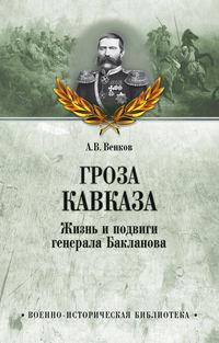 Венков, Андрей  - Гроза Кавказа. Жизнь и подвиги генерала Бакланова