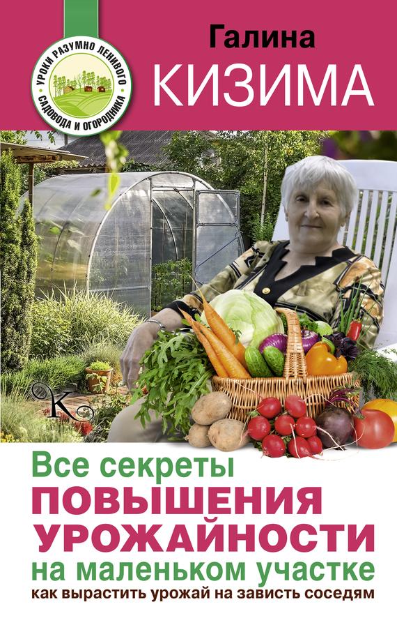 Галина Кизима Все секреты повышения урожайности на маленьком участке. Как вырастить урожай на зависть соседям елена александровна власова ряды