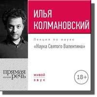 Колмановский, Илья  - Лекция 18+ «Наука Святого Валентина»