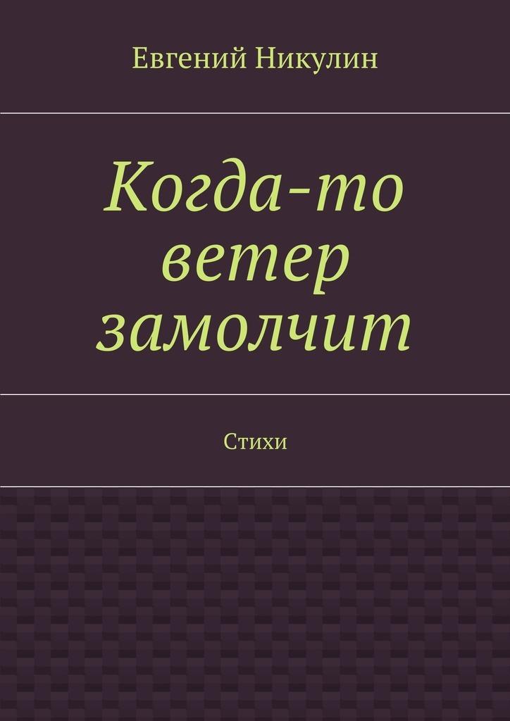 Евгений Владимирович Никулин Когда-то ветер замолчит. Стихи евгения полька людям очень нужны стихи