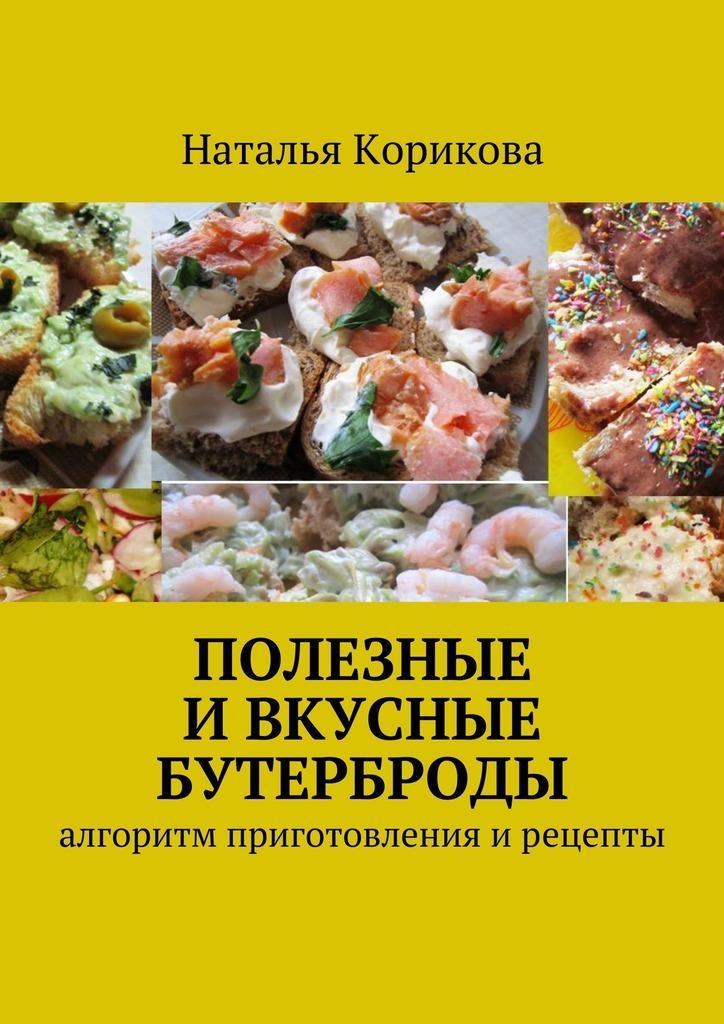 Наталья Корикова - Полезные и вкусные бутерброды. Алгоритм приготовления ирецепты