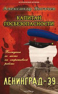 Логачев, Александр  - Капитан госбезопасности. Ленинград-39