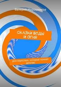 Мирошников, Валерий  - Сказки Воды иОгня. Для взрослых, которые помнят детство