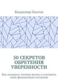 Платон, Владимир  - 50секретов обретения уверенности. Как наладить личную жизнь иулучшить свою финансовую ситуацию
