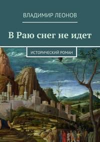 Леонов, Владимир  - В Раю снег не идет. Исторический роман