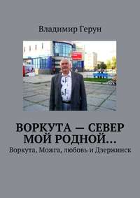 Герун, Владимир  - Воркута– Север мой родной… Воркута, Можга, любовь иДзержинск