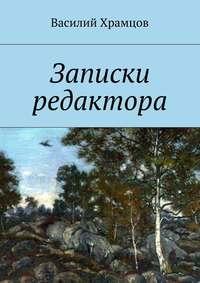 Храмцов, Василий  - Записки редактора. Наблюдения в пути от журналиста до главного редактора