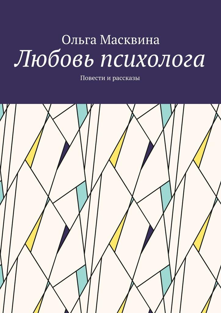 Ольга Масквина Любовь психолога. Повести и рассказы цирюльник борис глазами психолога о стыде умереть но не сказать