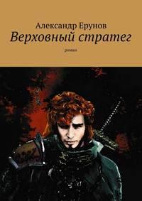 Александр Борисович Ерунов - Верховный стратег. Роман