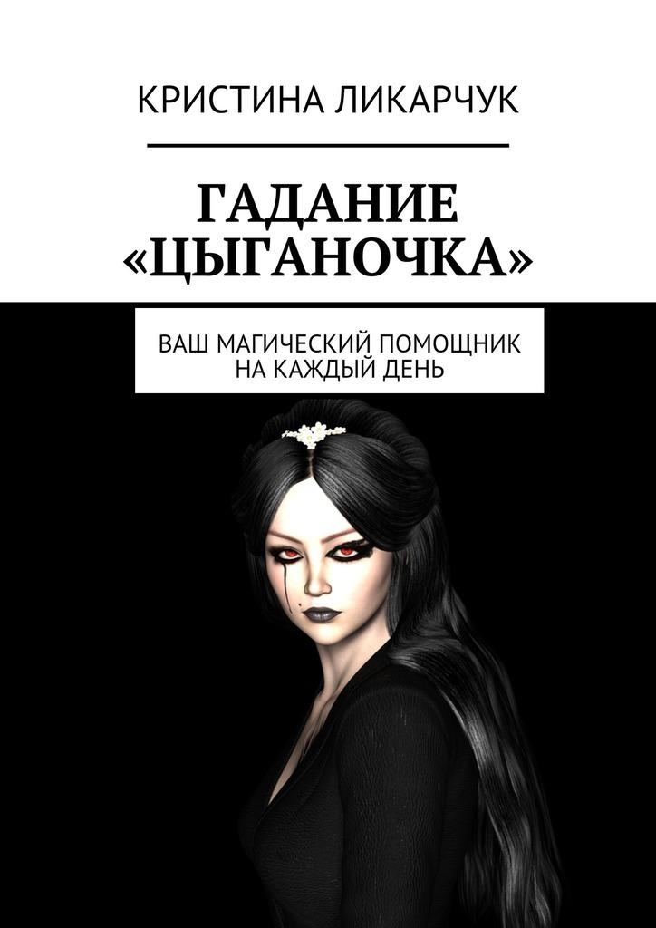Кристина Викторовна Ликарчук Гадание «Цыганочка». Ваш магический помощник на каждый день