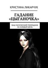 Ликарчук, Кристина Викторовна  - Гадание «Цыганочка». Ваш магический помощник на каждый день