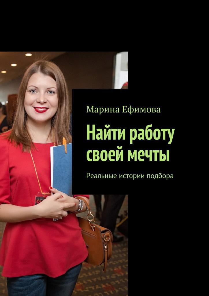 Марина Михайловна Ефимова Найти работу своей мечты. Реальные истории подбора