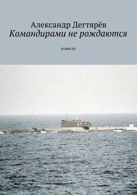 Дегтярёв, Александр Николаевич  - Командирами не рождаются. Повесть