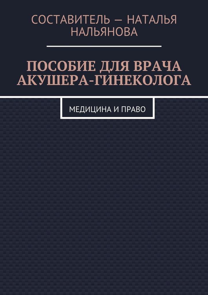 Наталья Нальянова - Пособие для врача акушера-гинеколога. Медицина и право
