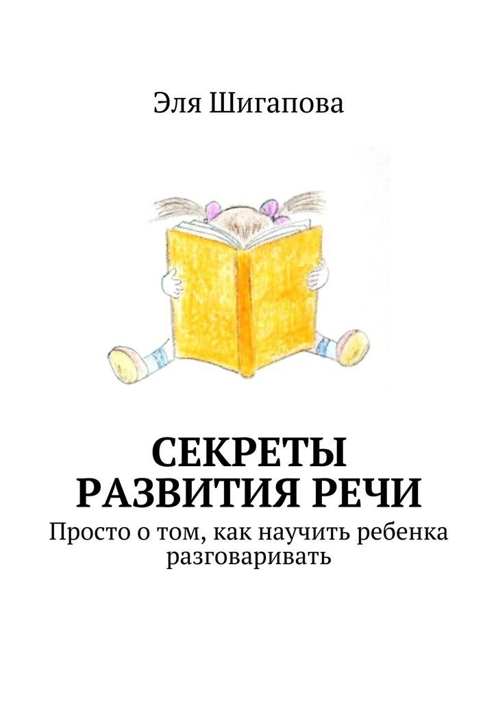 Эля Шигапова Секреты развития речи. Просто о том, как научить ребенка разговаривать