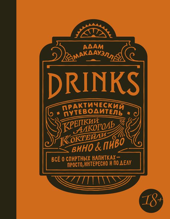 Адам Макдауэлл Drinks. Практический путеводитель. Крепкий алкоголь. Коктейли. Вино & пиво