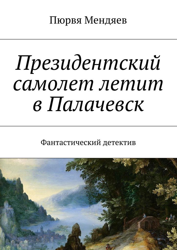 Обложка книги Президентский самолет летит вПалачевск. Фантастический детектив, автор Мендяев, Пюрвя Николаевич