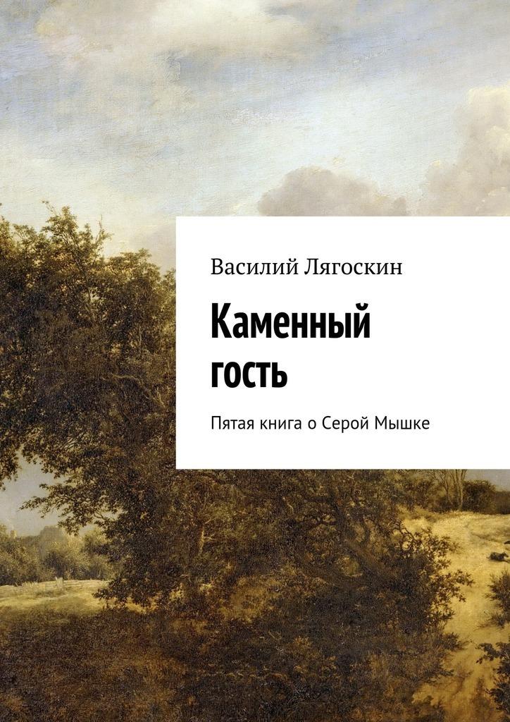 Василий Лягоскин - Каменный гость. Пятая книга оСерой Мышке
