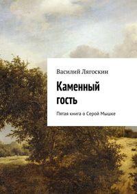 Лягоскин, Василий  - Каменный гость. Пятая книга оСерой Мышке