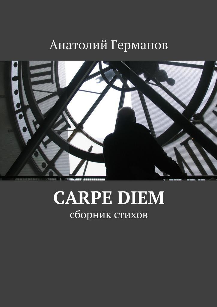 Анатолий Андреевич Германов carpe diem. сборник стихов пока ты не спишь