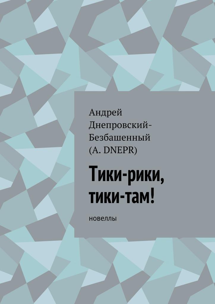 Андрей Днепровский-Безбашенный (A.DNEPR) Тики-рики, тики-там! Новеллы