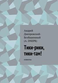 Днепровский-Безбашенный, Андрей  - Тики-рики, тики-там! Новеллы