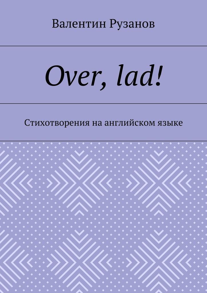 Валентин Рузанов Over, lad! Стихотворения наанглийском языке the law of god an introduction to orthodox christianity на английском языке
