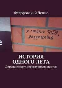 Федоровский, Денис  - История одного лета. Деревенскому детству посвящается…