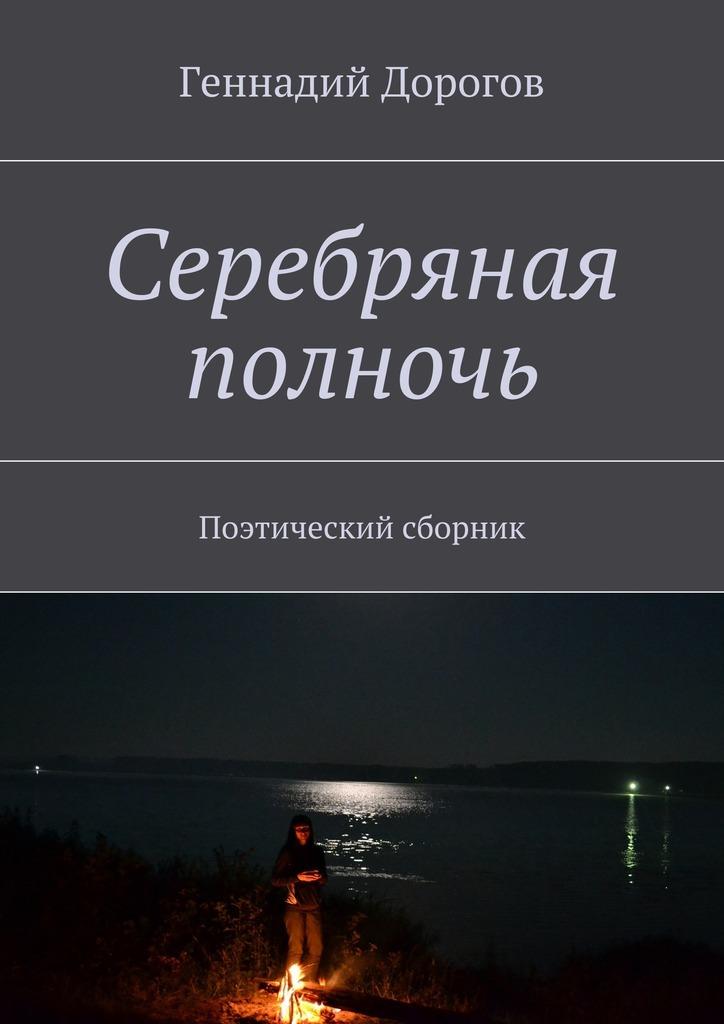 Геннадий Дорогов Серебряная полночь. Поэтический сборник геннадий анатольевич федоров стихи про всё