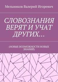 Мельников, Валерий Игоревич  - СЛОВОЗНАНИЯ ВЕРЯТ ИУЧАТ ДРУГИХ… (НОВЫЕ ВОЗМОЖНОСТИ НОВЫХ ЗНАНИЙ)