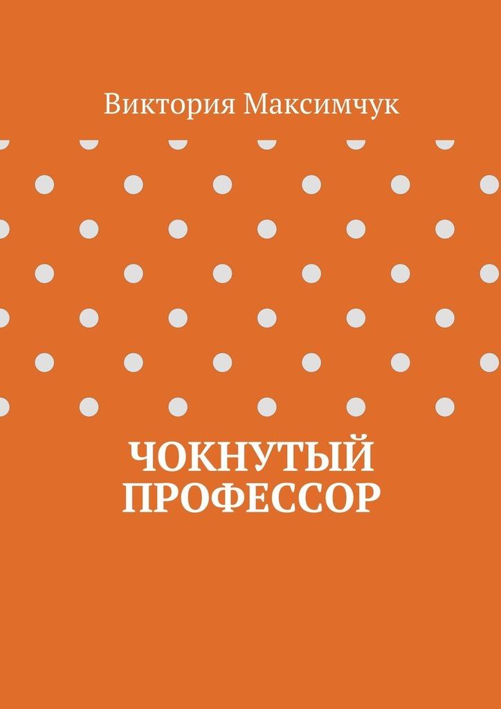 Виктория Максимчук Чокнутый профессор последний рай на земле