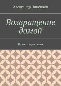 Чиненков, Александр Владимирович  - Возвращение домой. Повести ирассказы