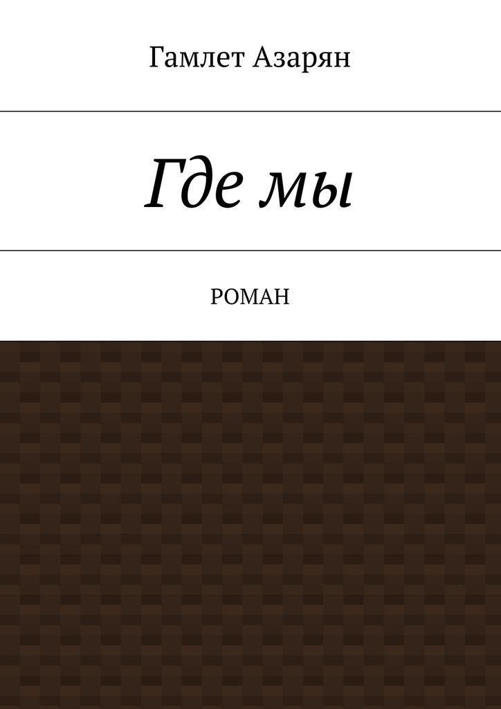 Гамлет Левонович Азарян Гдемы. Роман маркетинг girl роман о том как построить любовь и преуспевающий бизнес