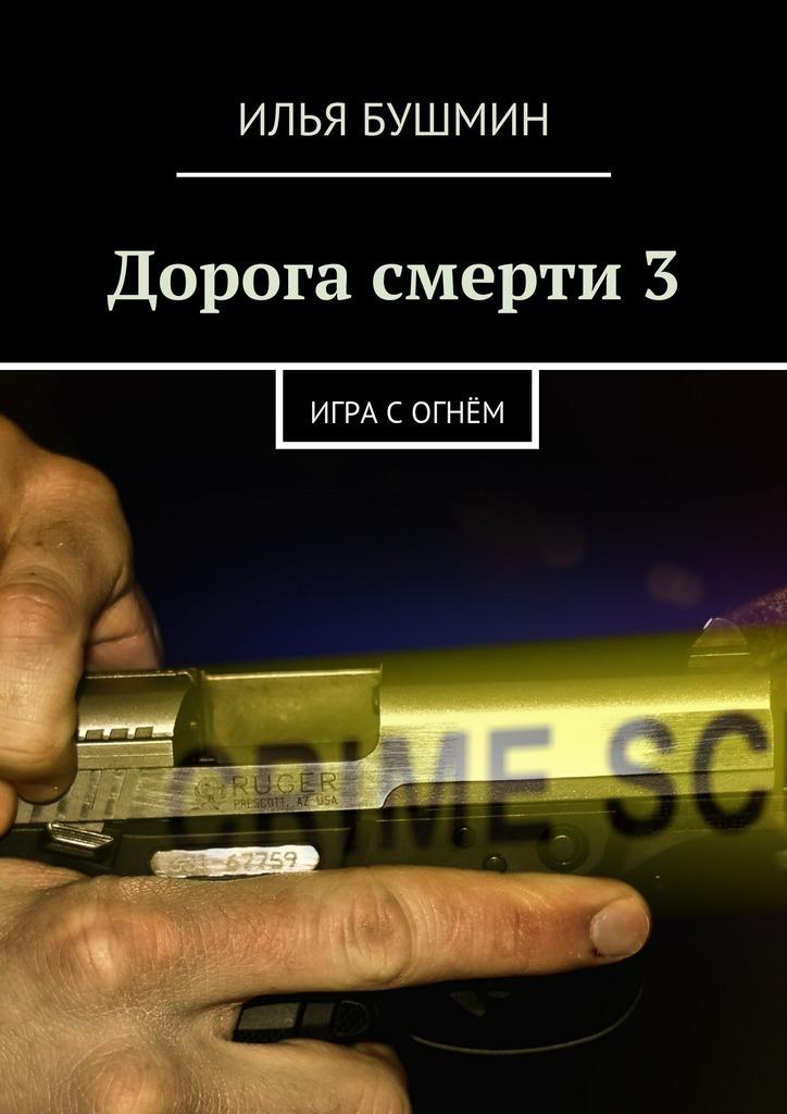 Илья Бушмин Дорога смерти –3. Игра согнём