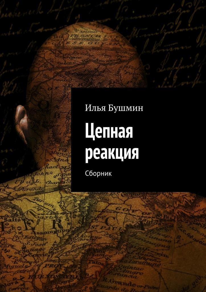 Илья Бушмин Цепная реакция. Сборник ISBN: 9785448390265 илья бушмин цепная реакция сборник