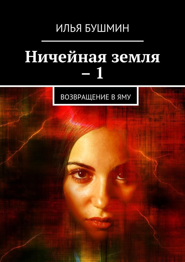 Илья Бушмин Ничейная земля –1. Возвращение вЯму