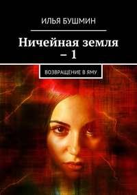 Илья Бушмин - Ничейная земля –1. Возвращение вЯму