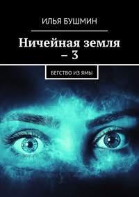 Илья Бушмин - Ничейная земля –3. Бегство изЯмы