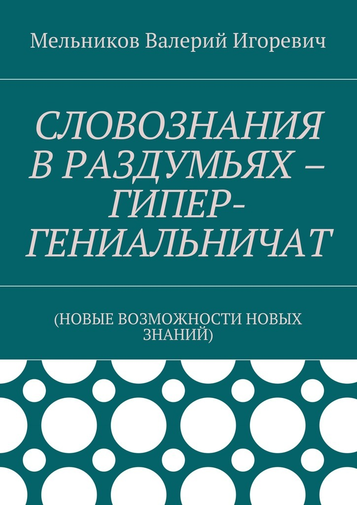 Обложка книги СЛОВОЗНАНИЯ ВРАЗДУМЬЯХ – ГИПЕР-ГЕНИАЛЬНИЧАТ. (НОВЫЕ ВОЗМОЖНОСТИ НОВЫХ ЗНАНИЙ), автор Мельников, Валерий Игоревич