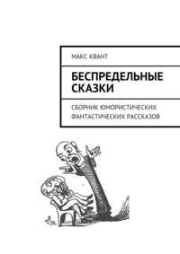 Макс Квант - Беспредельные сказки. Сборник юмористических фантастических рассказов
