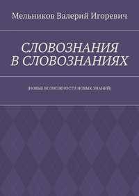 Мельников, Валерий Игоревич  - СЛОВОЗНАНИЯ ВСЛОВОЗНАНИЯХ. (НОВЫЕ ВОЗМОЖНОСТИ НОВЫХ ЗНАНИЙ)