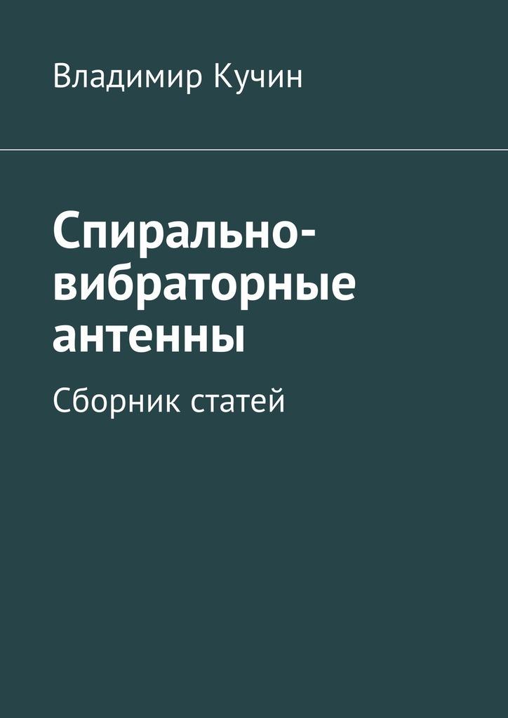 Владимир Кучин - Спирально-вибраторные антенны. Сборник статей