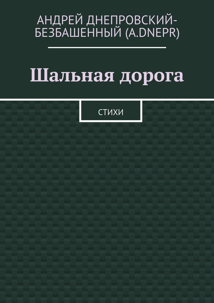 Андрей Днепровский-Безбашенный (A.DNEPR) Шальная дорога. Стихи